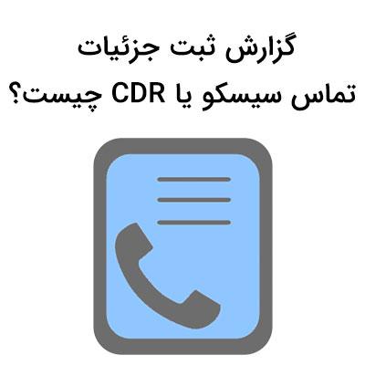 گزارش ثبت جزئیات تماس سیسکو یا CDR چیست؟